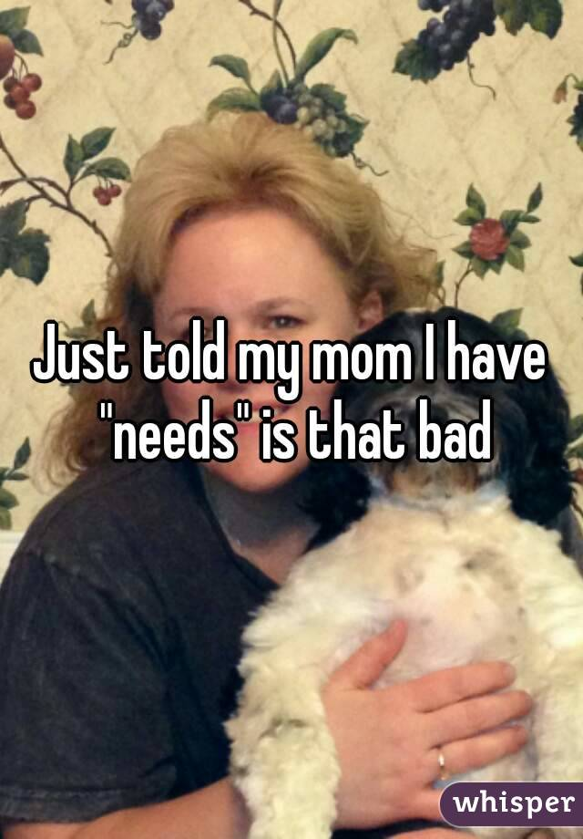 """Just told my mom I have """"needs"""" is that bad"""