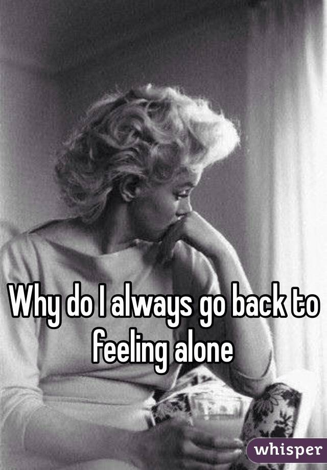 Why do I always go back to feeling alone