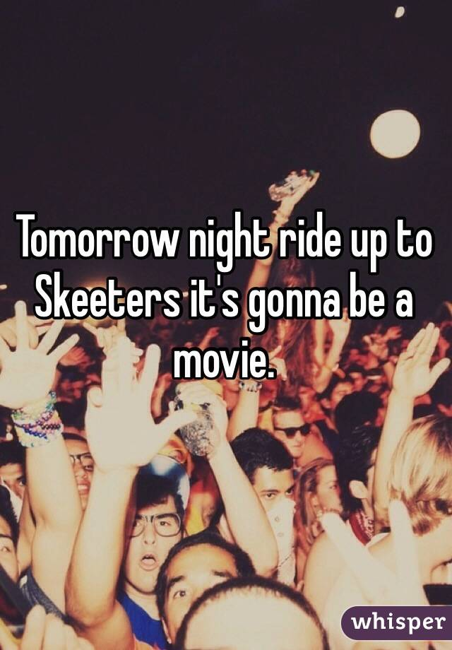 Tomorrow night ride up to Skeeters it's gonna be a movie.