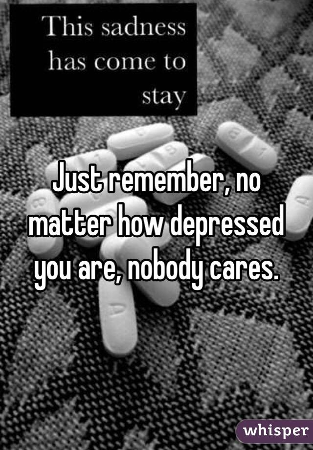 Just remember, no matter how depressed you are, nobody cares.