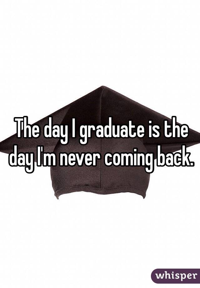 The day I graduate is the day I'm never coming back.