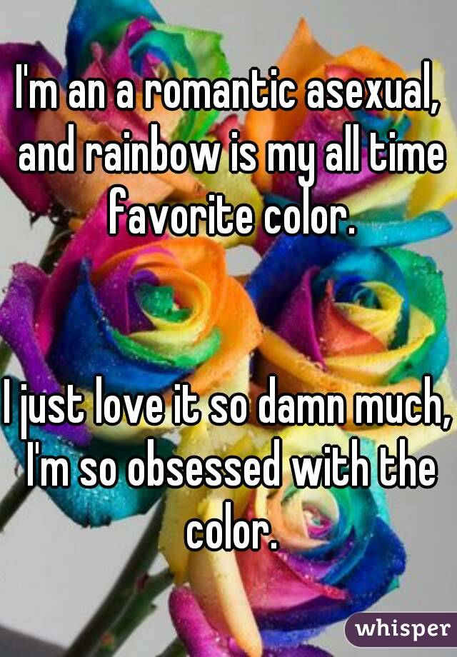 I'm an a romantic asexual, and rainbow is my all time favorite color.   I just love it so damn much, I'm so obsessed with the color.