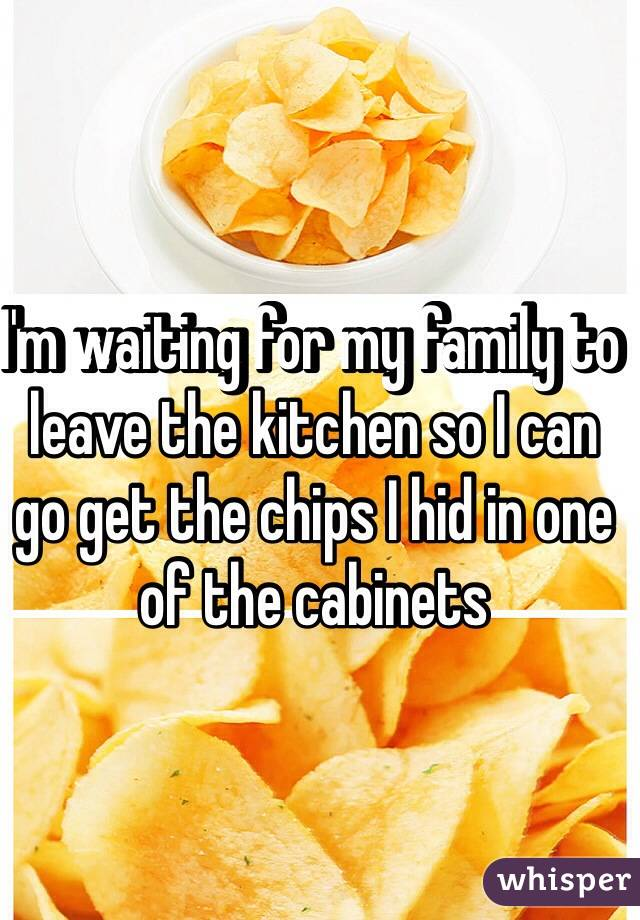 I'm waiting for my family to leave the kitchen so I can go get the chips I hid in one of the cabinets