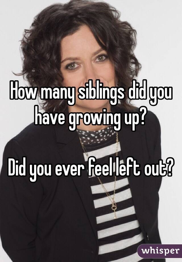 How many siblings did you have growing up?  Did you ever feel left out?