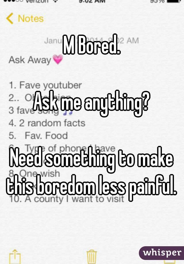 M Bored.  Ask me anything?  Need something to make this boredom less painful.