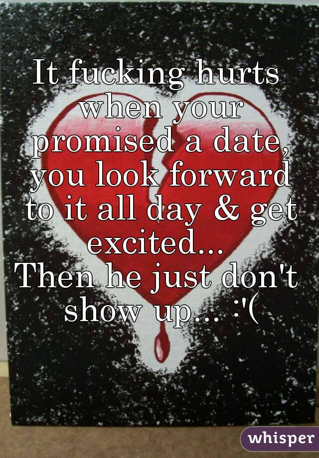 It fucking hurts when your promised a date, you look forward to it all day & get excited...  Then he just don't show up... :'(