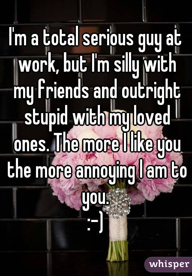 I'm a total serious guy at work, but I'm silly with my friends and outright stupid with my loved ones. The more I like you the more annoying I am to you.  :-)
