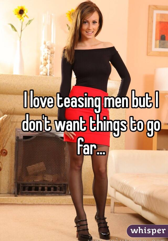 I love teasing men but I don't want things to go far...