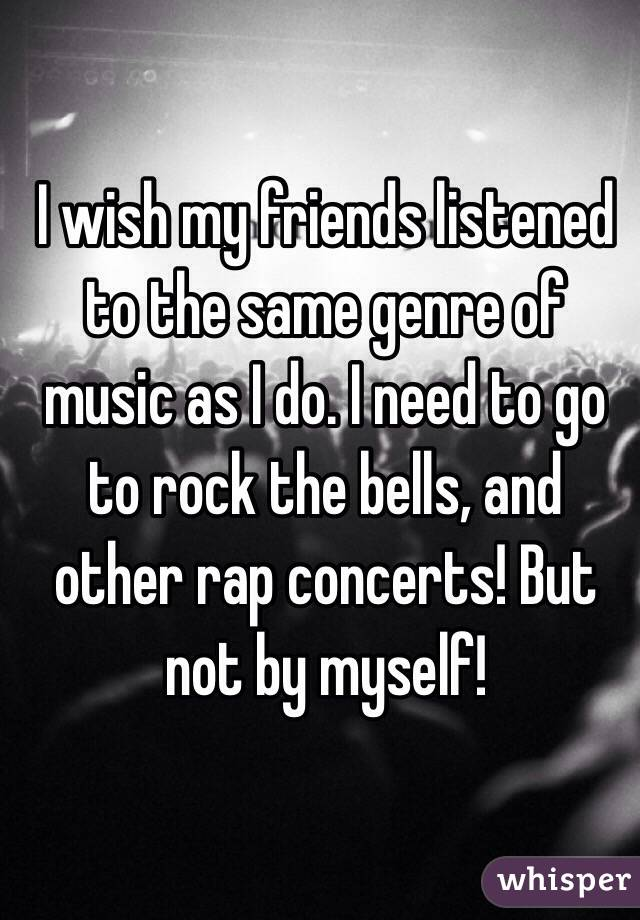 I wish my friends listened to the same genre of music as I do. I need to go to rock the bells, and other rap concerts! But not by myself!