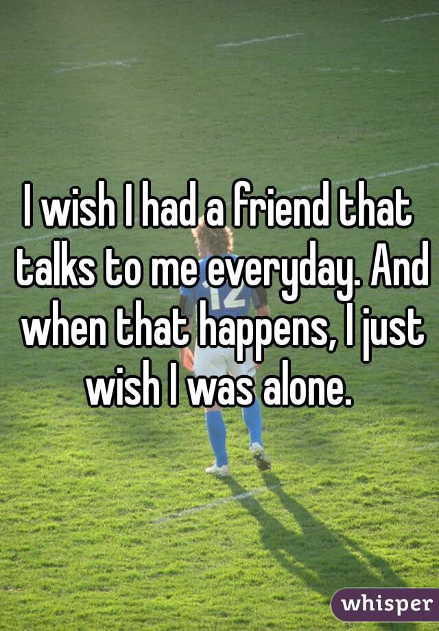 I wish I had a friend that talks to me everyday. And when that happens, I just wish I was alone.