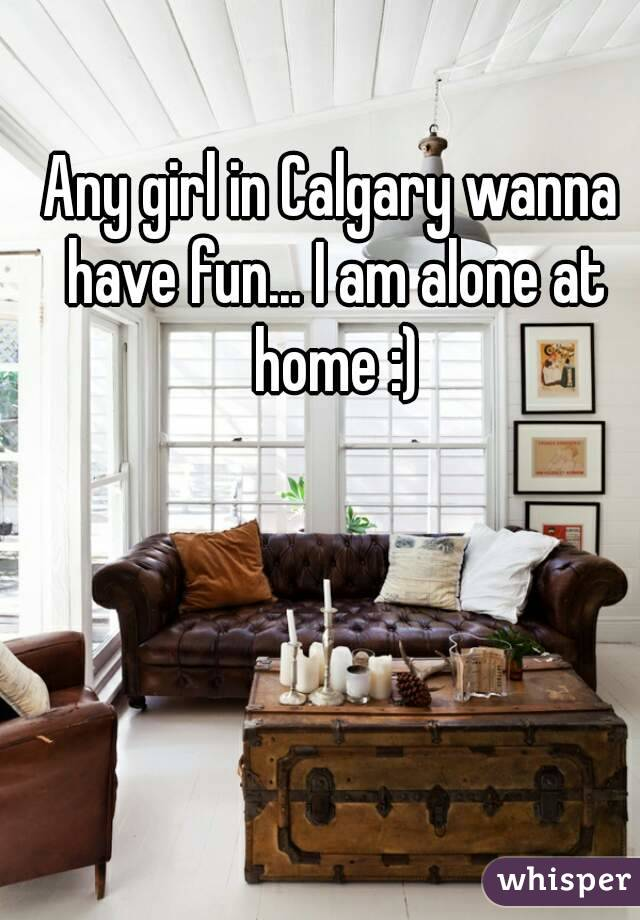 Any girl in Calgary wanna have fun... I am alone at home :)