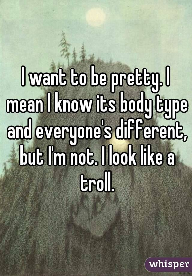 I want to be pretty. I mean I know its body type and everyone's different, but I'm not. I look like a troll.