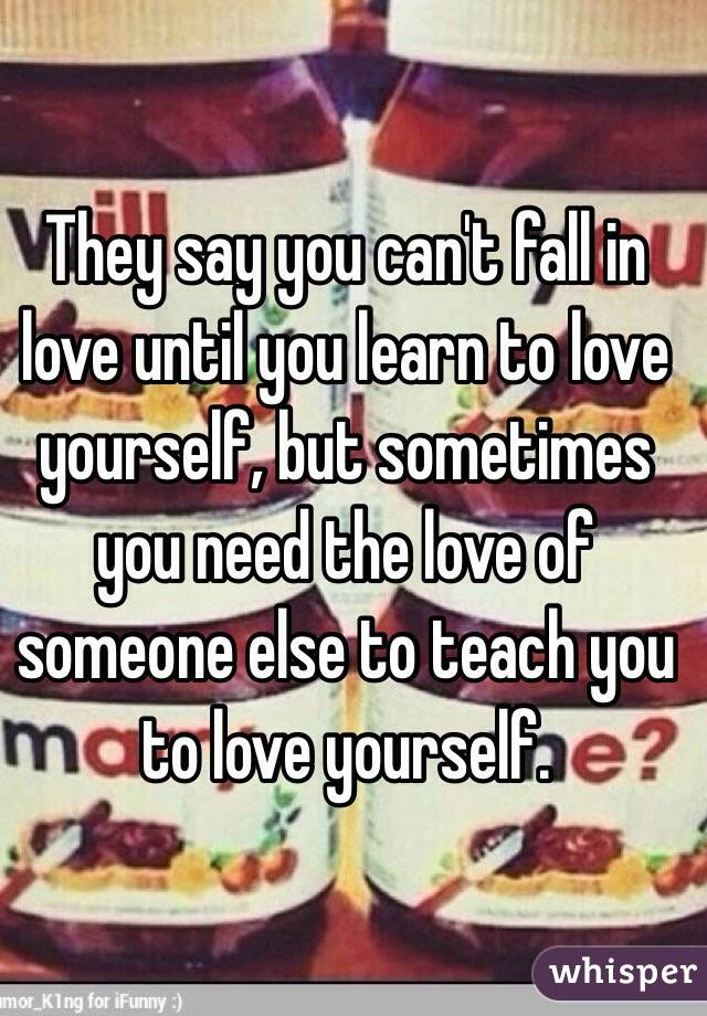They say you can't fall in love until you learn to love yourself, but sometimes you need the love of someone else to teach you to love yourself.
