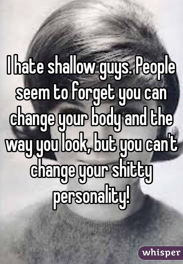 I hate shallow guys. People seem to forget you can change your body and the way you look, but you can't change your shitty personality!