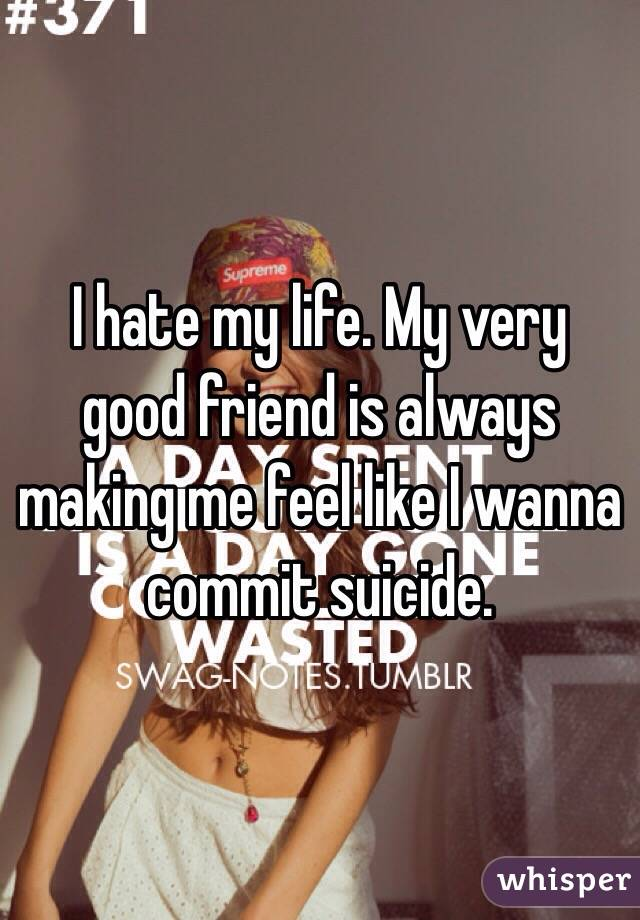 I hate my life. My very good friend is always making me feel like I wanna commit suicide.