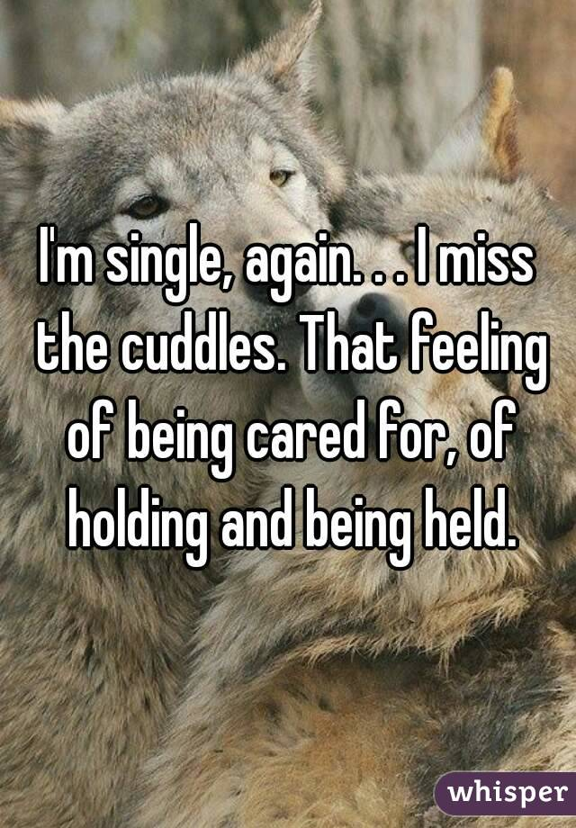 I'm single, again. . . I miss the cuddles. That feeling of being cared for, of holding and being held.