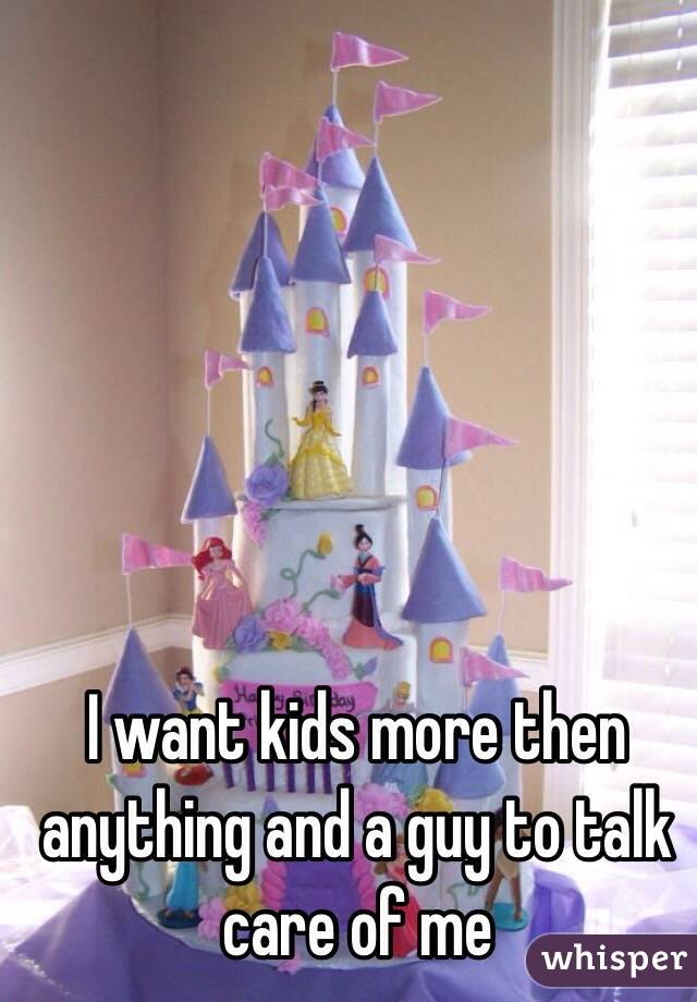 I want kids more then anything and a guy to talk care of me