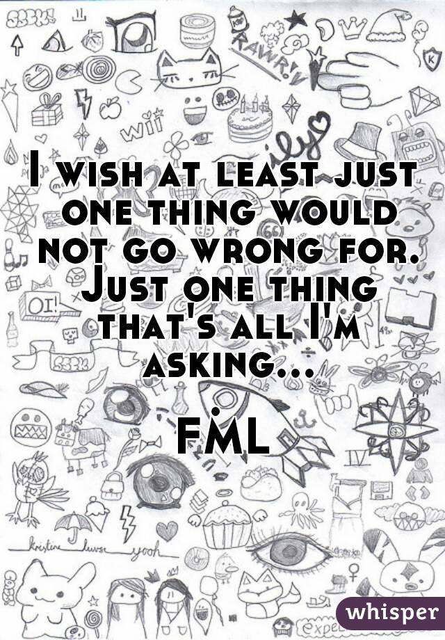 I wish at least just one thing would not go wrong for. Just one thing that's all I'm asking....  FML