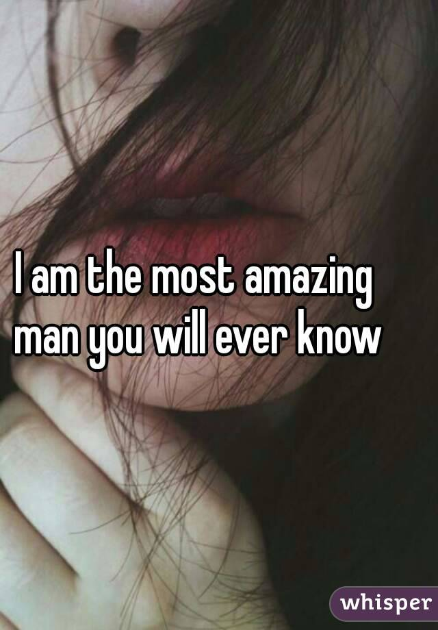 I am the most amazing man you will ever know