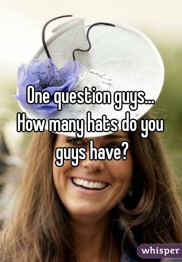 One question guys... How many hats do you guys have?