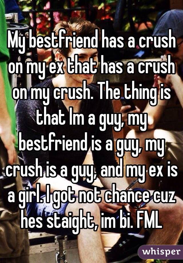 My bestfriend has a crush on my ex that has a crush on my crush. The thing is that Im a guy, my bestfriend is a guy, my crush is a guy, and my ex is a girl. I got not chance cuz hes staight, im bi. FML