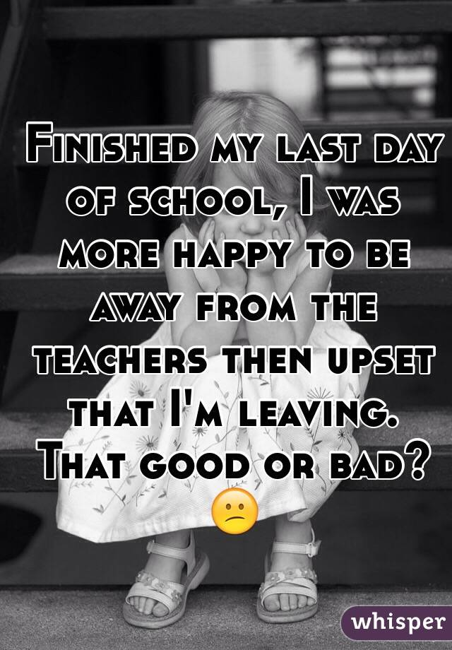 Finished my last day of school, I was more happy to be away from the teachers then upset that I'm leaving. That good or bad? 😕