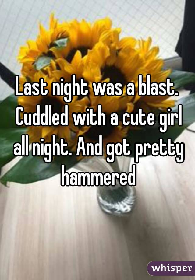 Last night was a blast. Cuddled with a cute girl all night. And got pretty hammered