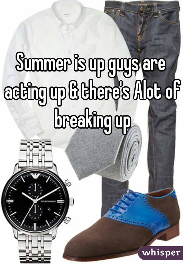 Summer is up guys are acting up & there's Alot of breaking up