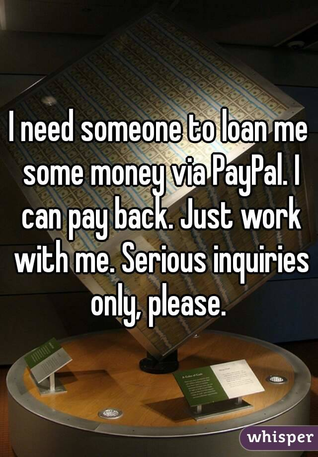 I need someone to loan me some money via PayPal. I can pay back. Just work with me. Serious inquiries only, please.