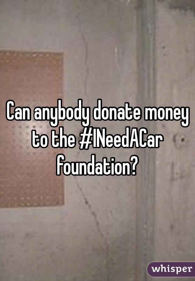 Can anybody donate money to the #INeedACar foundation?