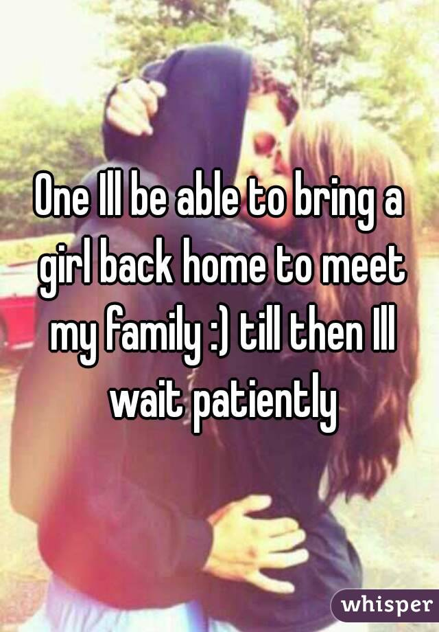 One Ill be able to bring a girl back home to meet my family :) till then Ill wait patiently
