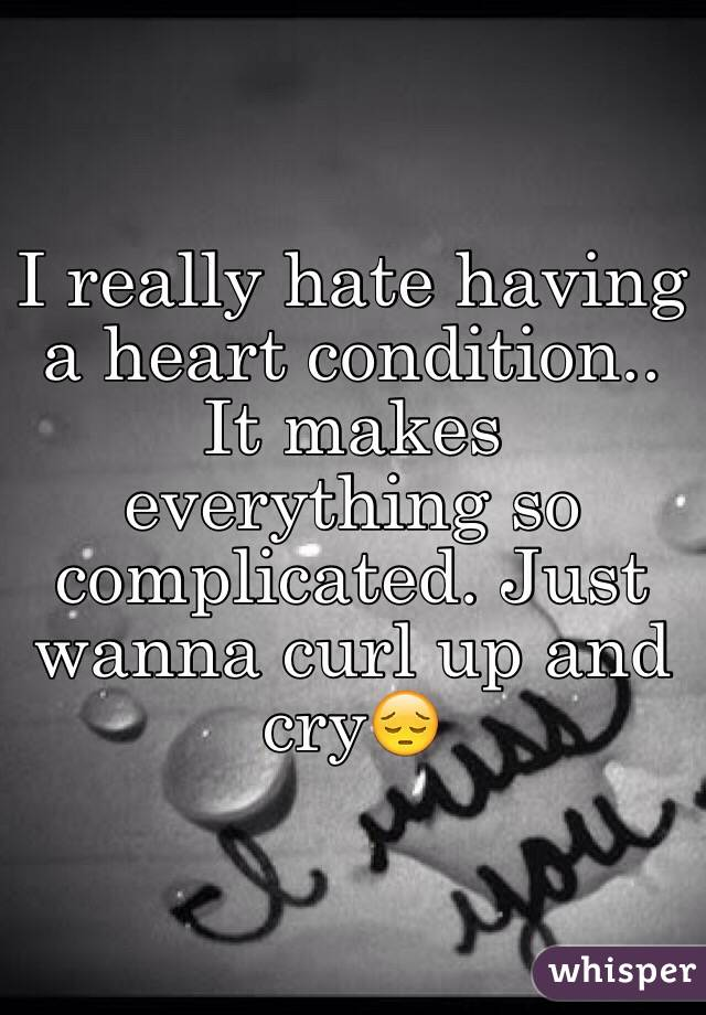 I really hate having a heart condition.. It makes everything so complicated. Just wanna curl up and cry😔