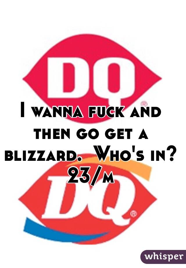 I wanna fuck and then go get a blizzard.  Who's in?  23/m