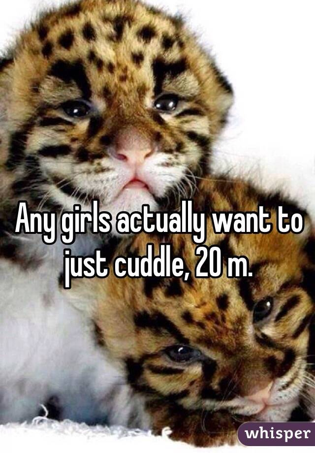 Any girls actually want to just cuddle, 20 m.