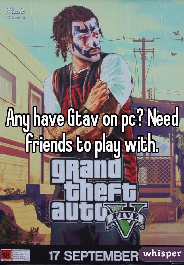 Any have Gtav on pc? Need friends to play with.