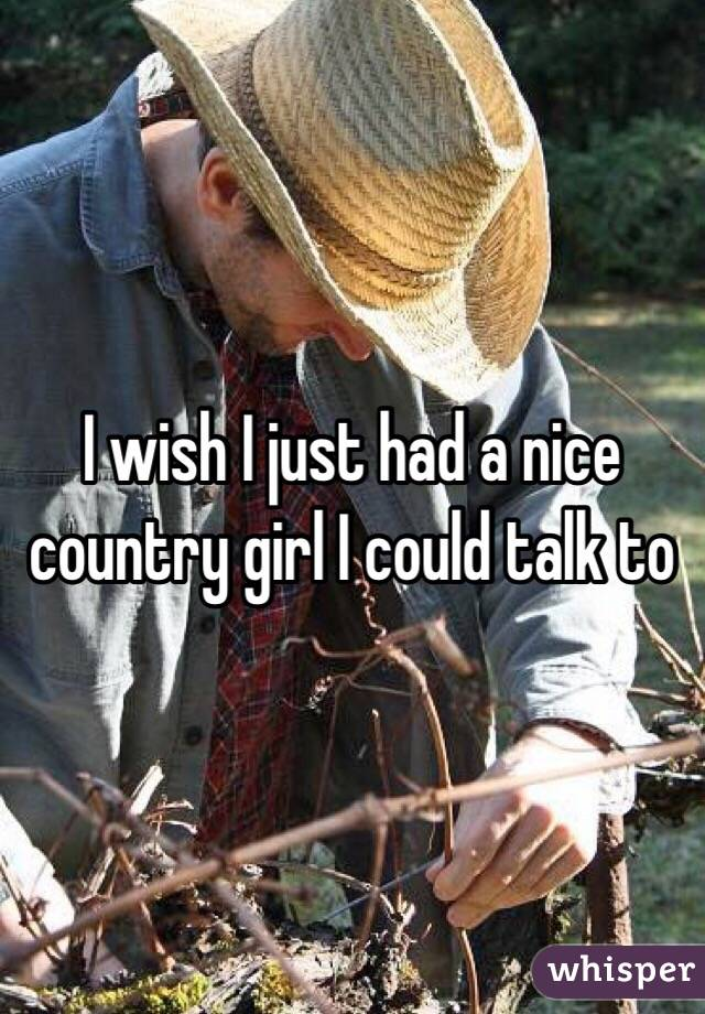 I wish I just had a nice country girl I could talk to