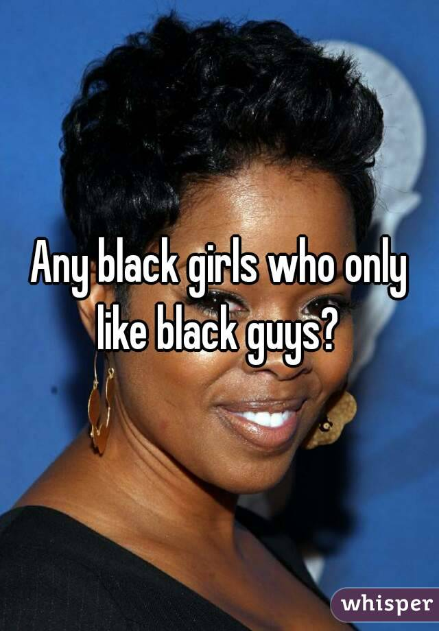 Any black girls who only like black guys?