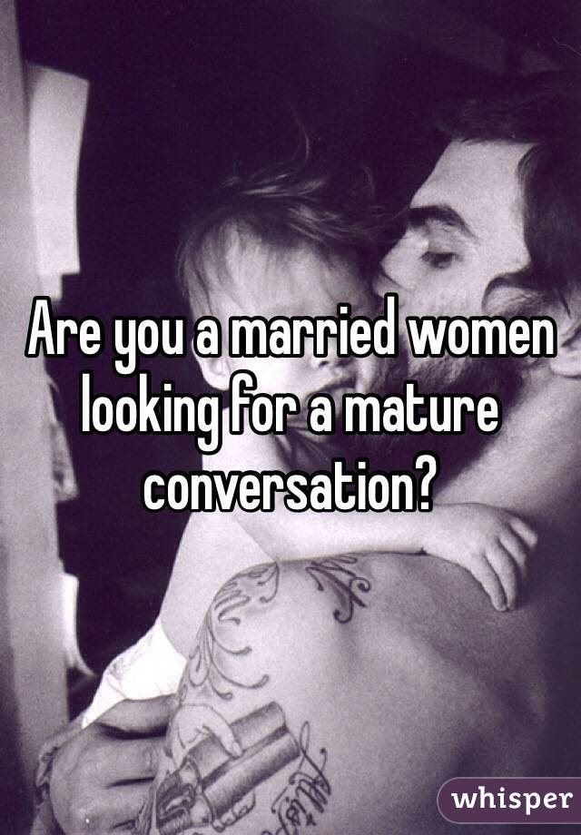 Are you a married women looking for a mature conversation?