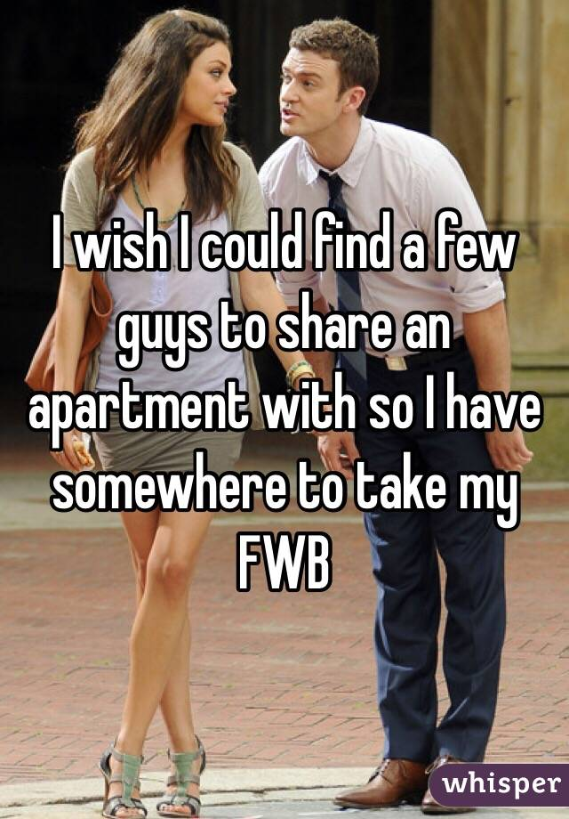 I wish I could find a few guys to share an apartment with so I have somewhere to take my FWB
