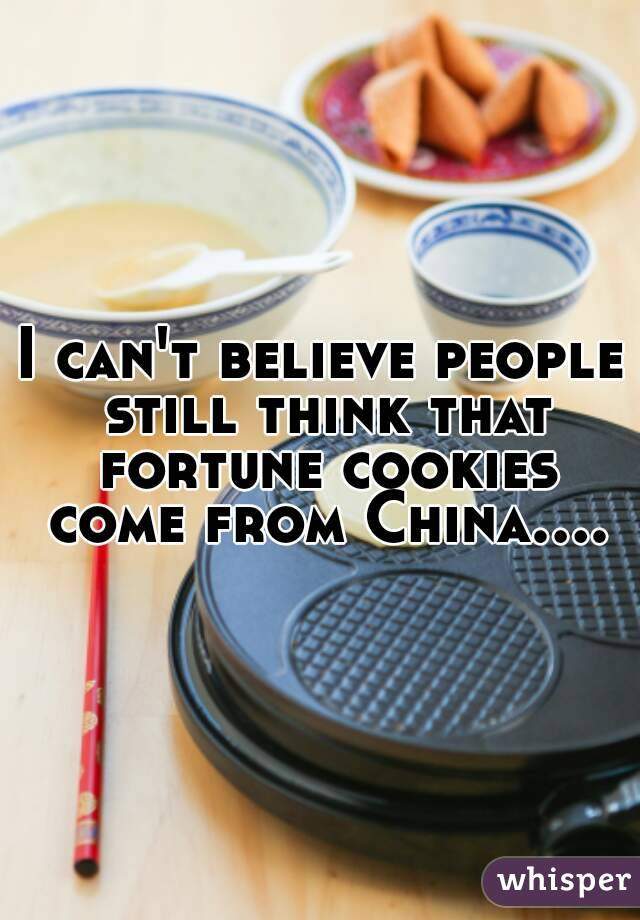I can't believe people still think that fortune cookies come from China....