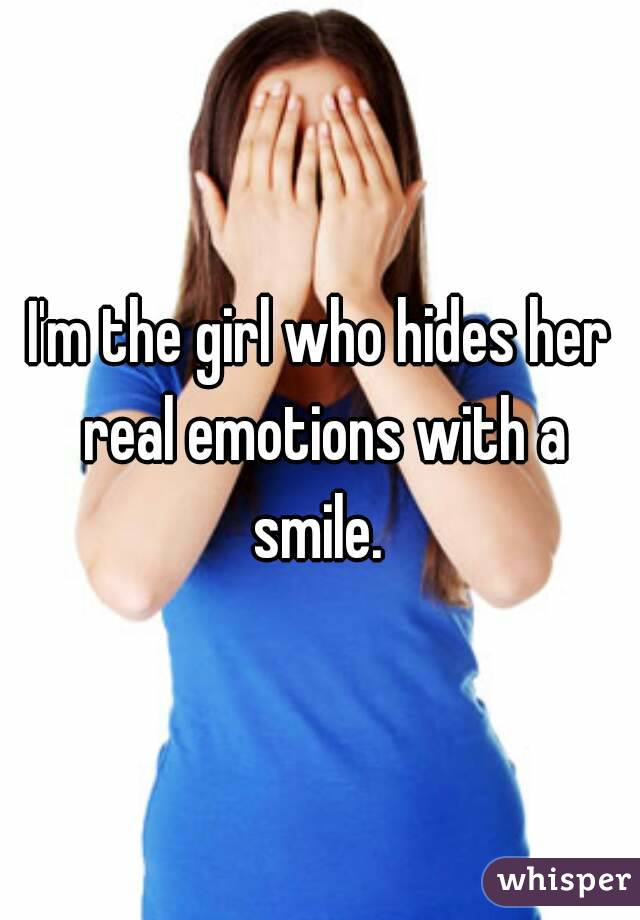 I'm the girl who hides her real emotions with a smile.