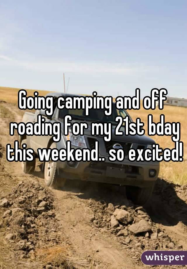 Going camping and off roading for my 21st bday this weekend.. so excited!