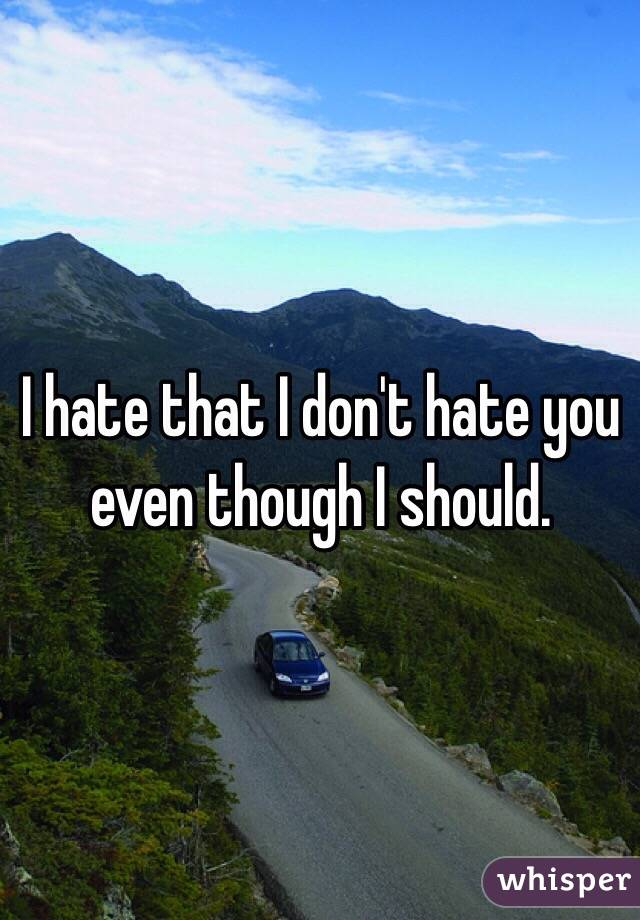I hate that I don't hate you even though I should.