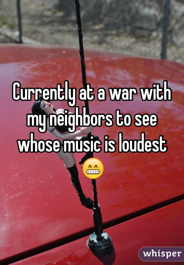 Currently at a war with my neighbors to see whose music is loudest 😁