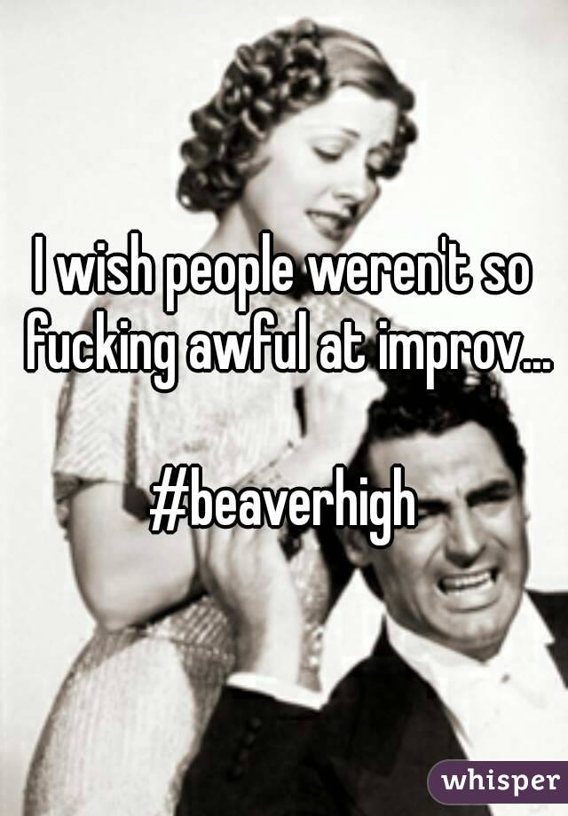 I wish people weren't so fucking awful at improv...  #beaverhigh