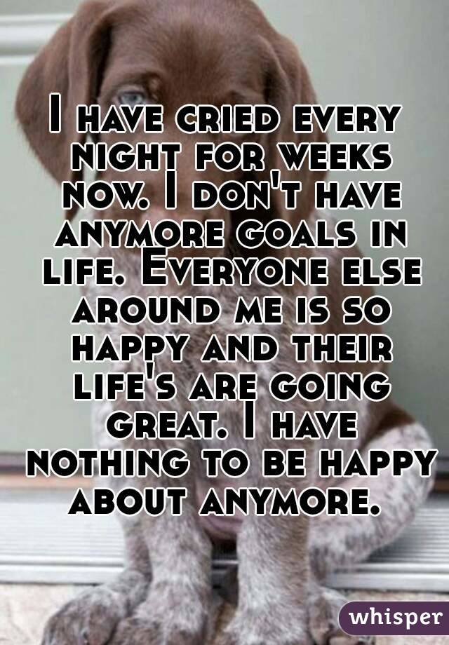 I have cried every night for weeks now. I don't have anymore goals in life. Everyone else around me is so happy and their life's are going great. I have nothing to be happy about anymore.