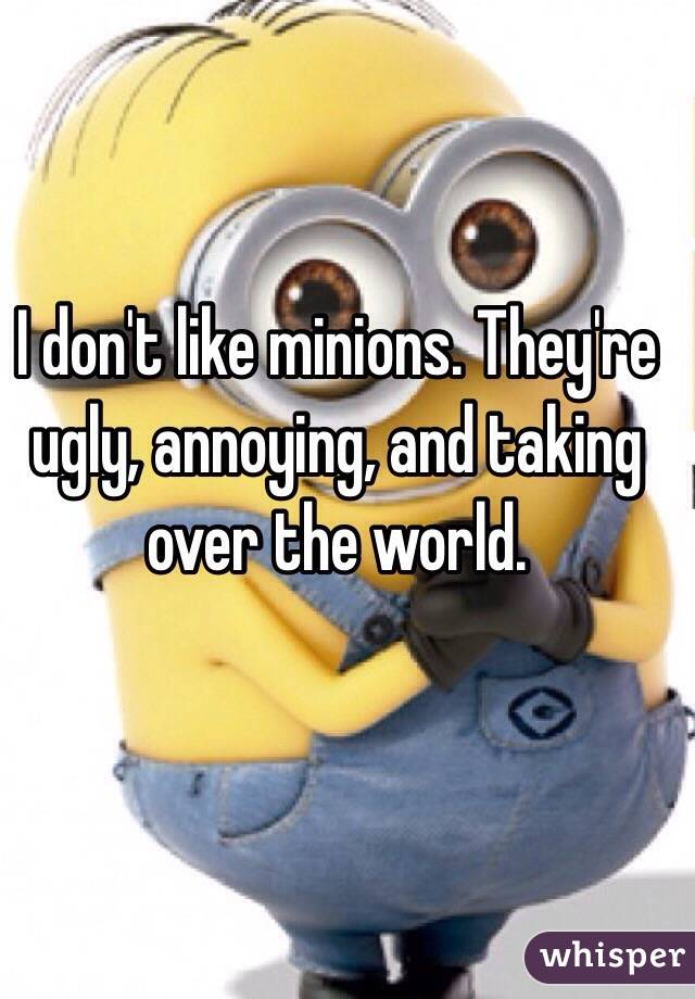 I don't like minions. They're ugly, annoying, and taking over the world.