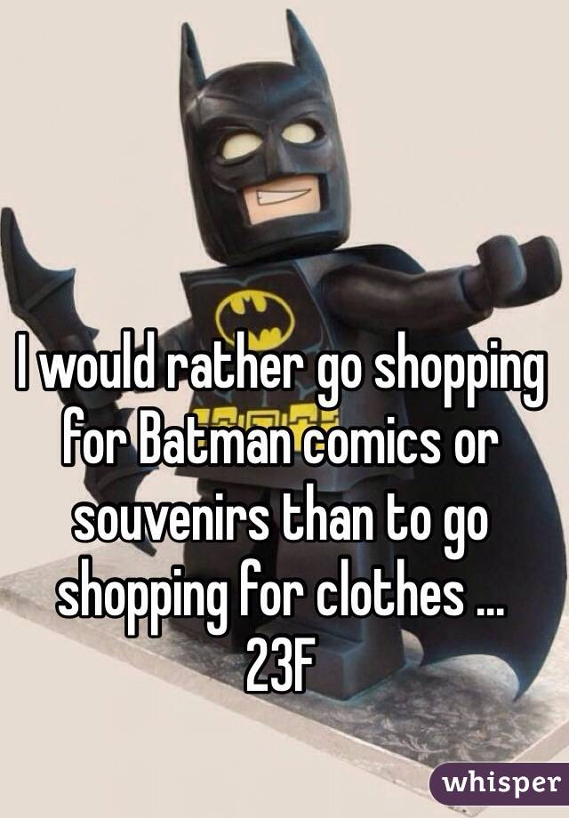 I would rather go shopping for Batman comics or souvenirs than to go shopping for clothes ...  23F