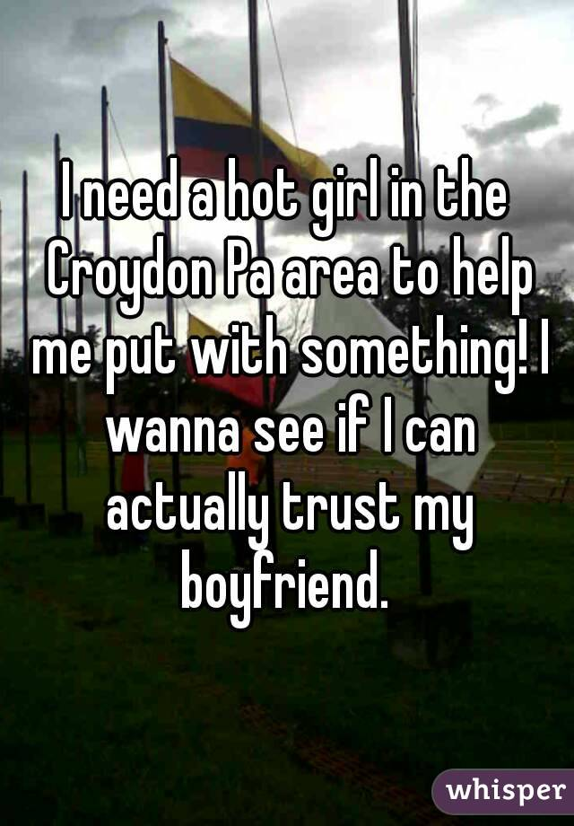 I need a hot girl in the Croydon Pa area to help me put with something! I wanna see if I can actually trust my boyfriend.