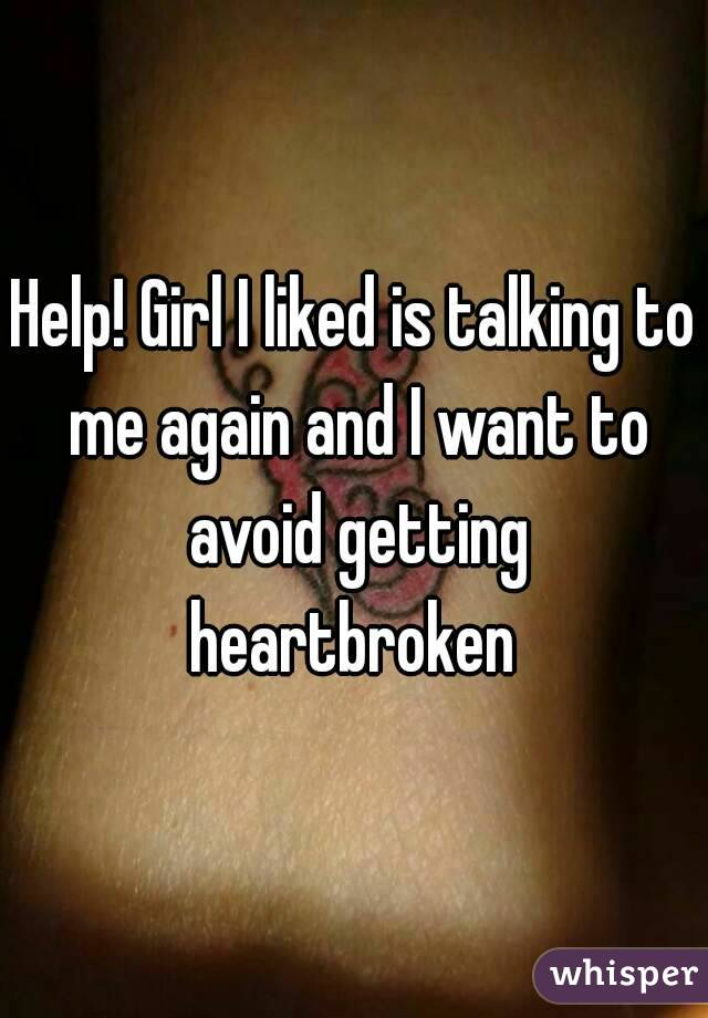 Help! Girl I liked is talking to me again and I want to avoid getting heartbroken